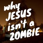Why Jesus isn't a zombie
