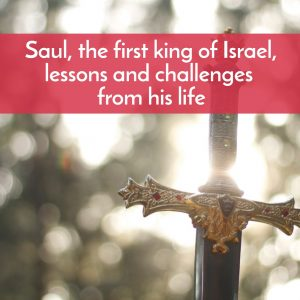 Saul, first King of Israel, lessons and challenge from his life