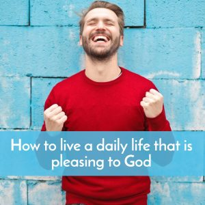 How to live a life that is pleasing to God