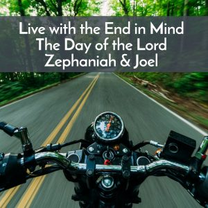 Live with the end in mind Zeph & Joel, Day of the Lord