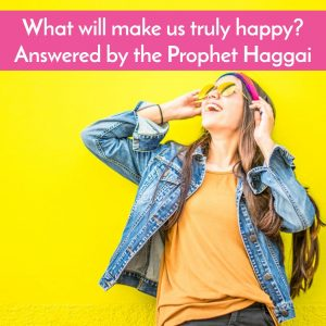 Podcast on Prophet Haggai and how to be truly happy