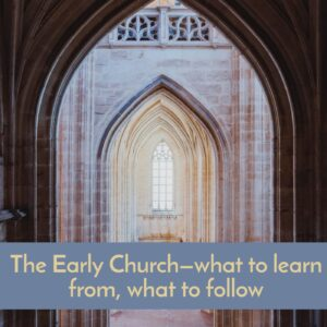 The Early Church, what to learn, what to follow